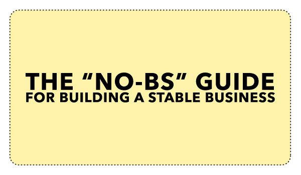 The No B.S. Guide For Building a Stable Business